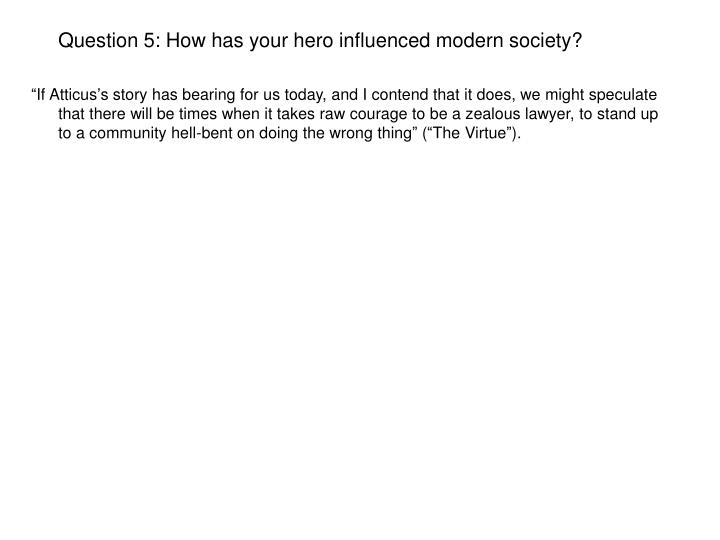 Question 5: How has your hero influenced modern society?