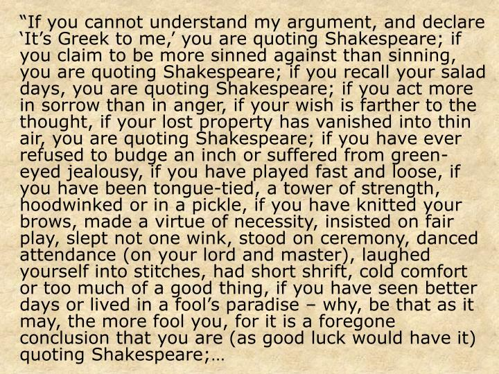 """""""If you cannot understand my argument, and declare 'It's Greek to me,' you are quoting Shakespeare; if you claim to be more sinned against than sinning, you are quoting Shakespeare; if you recall your salad days, you are quoting Shakespeare; if you act more in sorrow than in anger, if your wish is farther to the thought, if your lost property has vanished into thin air, you are quoting Shakespeare; if you have ever refused to budge an inch or suffered from green-eyed jealousy, if you have played fast and loose, if you have been tongue-tied, a tower of strength, hoodwinked or in a pickle, if you have knitted your brows, made a virtue of necessity, insisted on fair play, slept not one wink, stood on ceremony, danced attendance (on your lord and master), laughed yourself into stitches, had short shrift, cold comfort or too much of a good thing, if you have seen better days or lived in a fool's paradise – why, be that as it may, the more fool you, for it is a foregone conclusion that you are (as good luck would have it) quoting Shakespeare;…"""