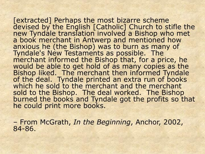 [extracted] Perhaps the most bizarre scheme devised by the English [Catholic] Church to stifle the new Tyndale translation involved a Bishop who met a book merchant in Antwerp and mentioned how anxious he (the Bishop) was to burn as many of Tyndale's New Testaments as possible.  The merchant informed the Bishop that, for a price, he would be able to get hold of as many copies as the Bishop liked.  The merchant then informed Tyndale of the deal.  Tyndale printed an extra run of books which he sold to the merchant and the merchant sold to the Bishop.  The deal worked.  The Bishop burned the books and Tyndale got the profits so that he could print more books.