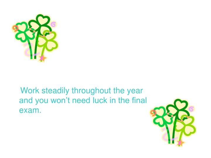 Work steadily throughout the year and you won't need luck in the final exam.