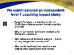 we commissioned an independent level 4 coaching impact study