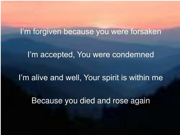 I'm forgiven because you were forsaken
