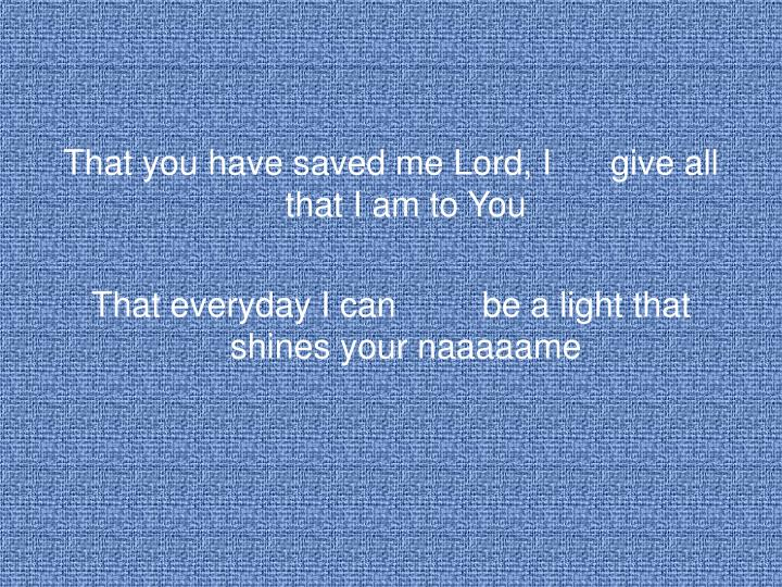 That you have saved me Lord, Igive all that I am to You