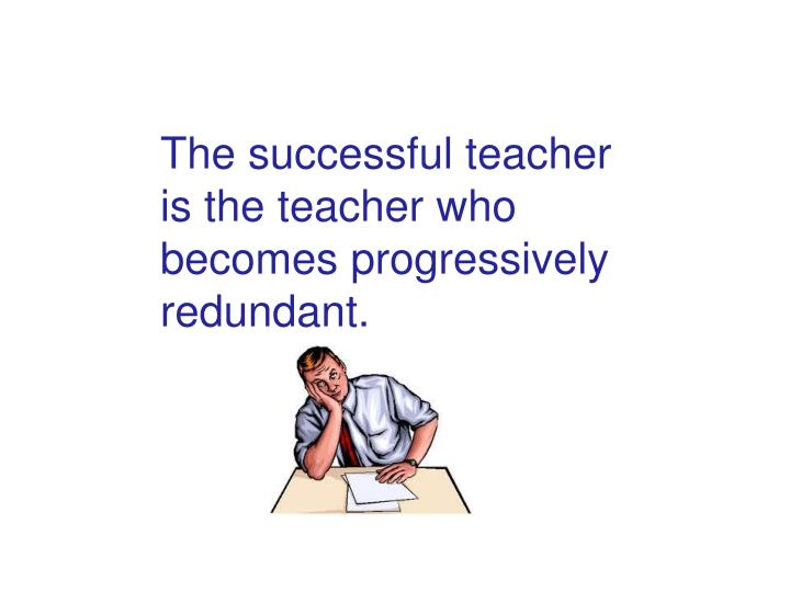 The successful teacher is the teacher who becomes progressively redundant.
