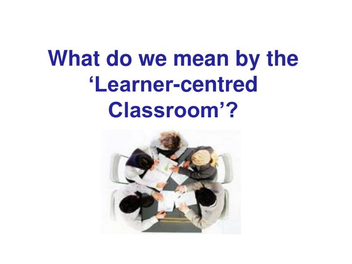 What do we mean by the learner centred classroom