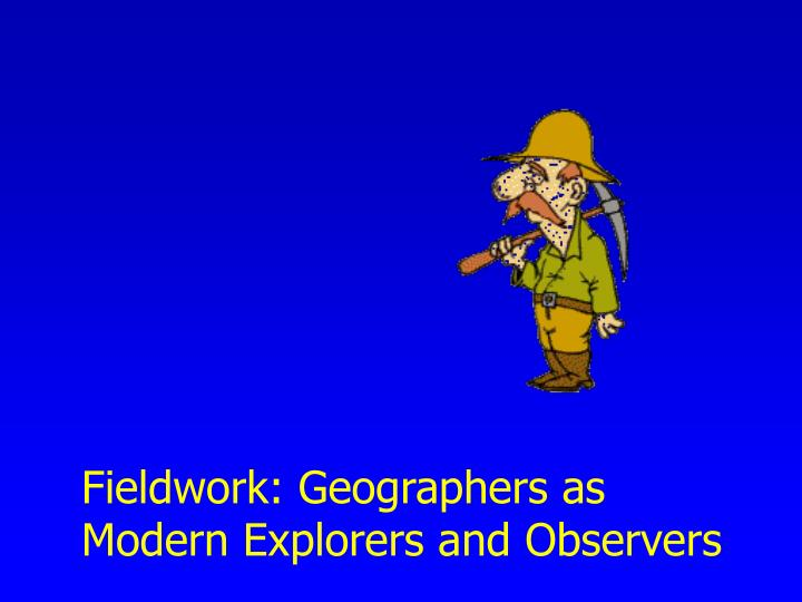 Fieldwork: Geographers as Modern Explorers and Observers