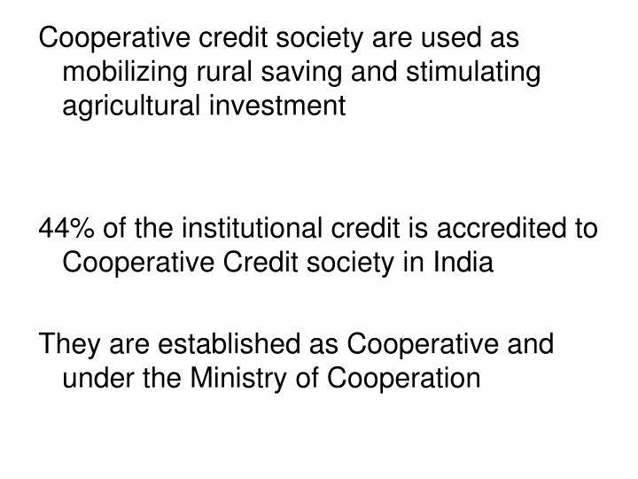 Cooperative credit society are used as mobilizing rural saving and stimulating agricultural investme...