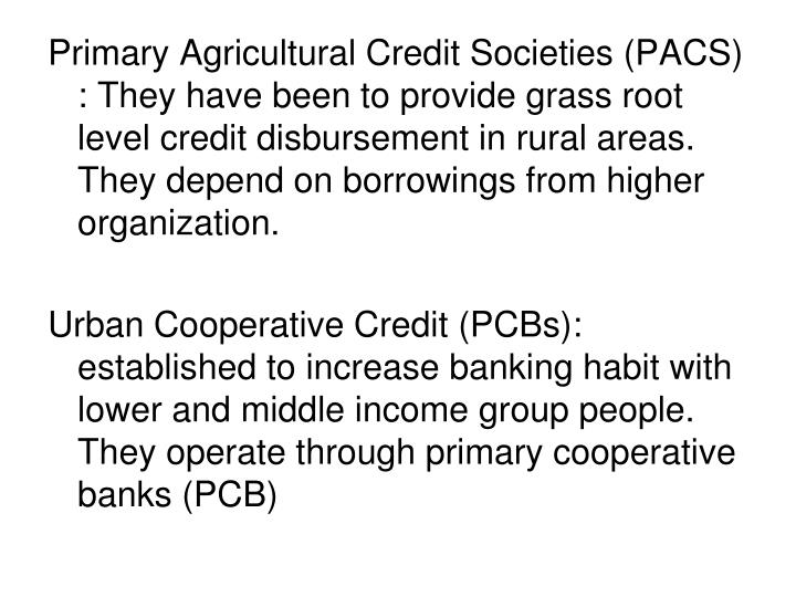 Primary Agricultural Credit Societies (PACS) : They have been to provide grass root level credit disbursement in rural areas. They depend on borrowings from higher organization.