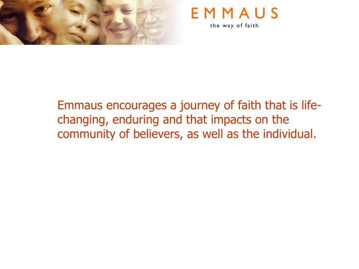 Emmaus encourages a journey of faith that is life-changing, enduring and that impacts on the community of believers, as well as the individual.