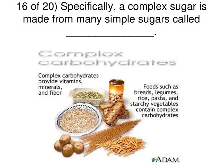 16 of 20) Specifically, a complex sugar is made from many simple sugars called _______________.
