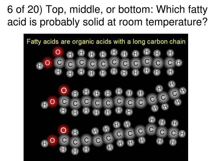 6 of 20) Top, middle, or bottom: Which fatty acid is probably solid at room temperature?