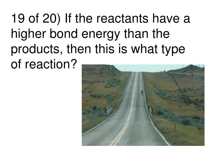 19 of 20) If the reactants have a higher bond energy than the products, then this is what type of reaction?