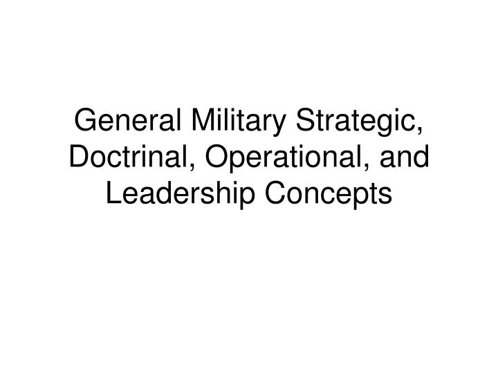 General military strategic doctrinal operational and leadership concepts