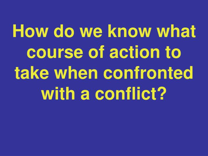 How do we know what course of action to take when confronted with a conflict?