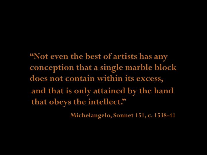 """""""Not even the best of artists has any conception that a single marble block does not contain within its excess,"""
