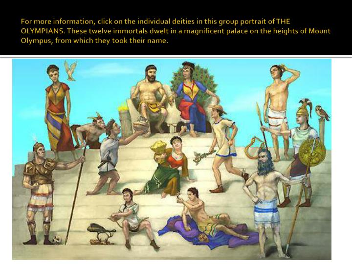 For more information, click on the individual deities in this group portrait of THE OLYMPIANS. These twelve immortals dwelt in a magnificent palace on the heights of Mount Olympus, from which they took their name.