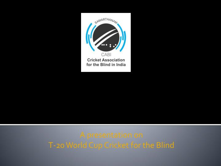 A presentation on t 20 world cup cricket for the blind
