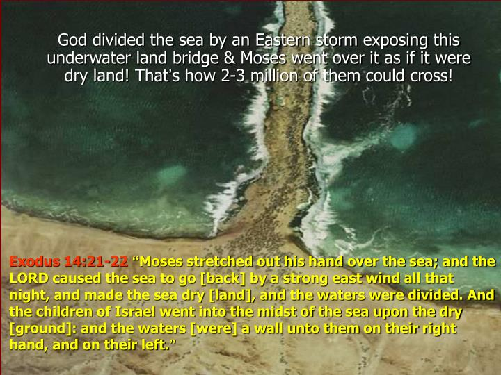 God divided the sea by an Eastern storm exposing this underwater land bridge & Moses went over it as if it were dry land! That