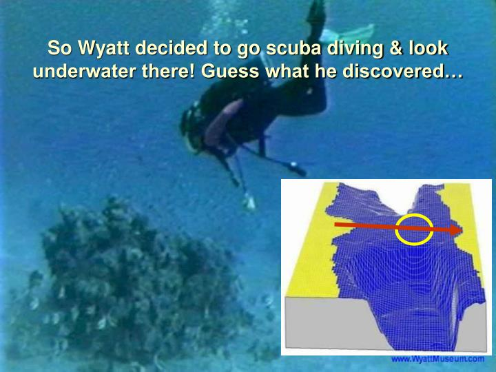 So Wyatt decided to go scuba diving & look underwater there! Guess what he discovered…