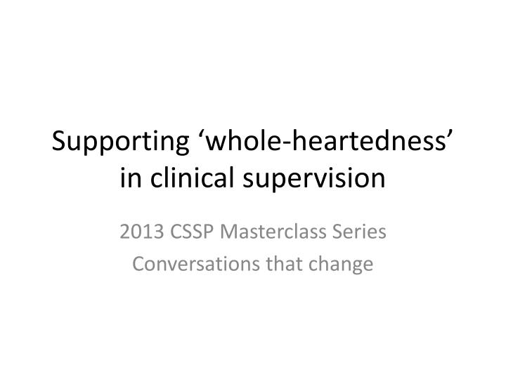 Supporting whole heartedness in clinical supervision