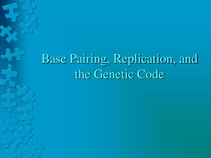Base Pairing, Replication, and the Genetic Code