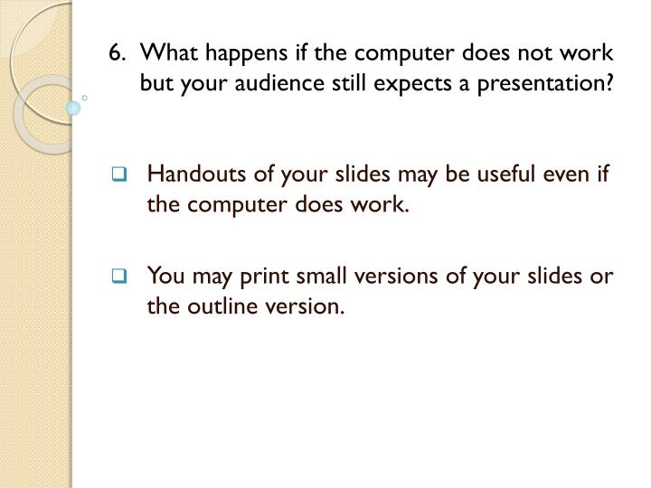 6. What happens if the computer does not work but your audience still expects a presentation?