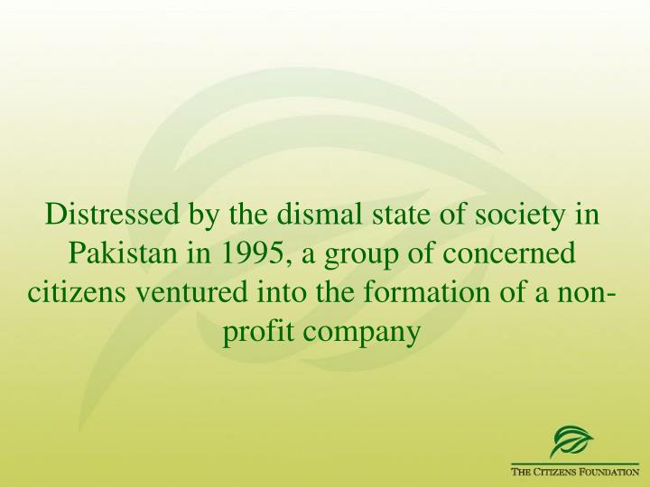 Distressed by the dismal state of society in Pakistan in 1995, a group of concerned citizens ventured into the formation of a non-profit company