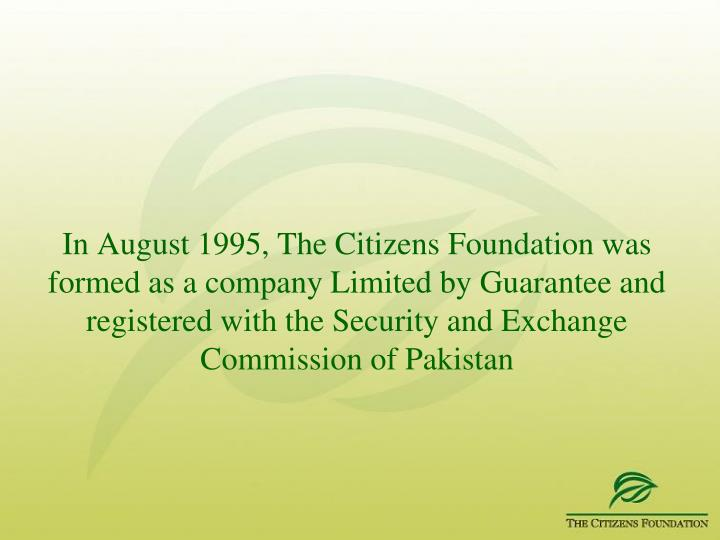 In August 1995, The Citizens Foundation was formed as a company Limited by Guarantee and registered with the Security and Exchange Commission of Pakistan