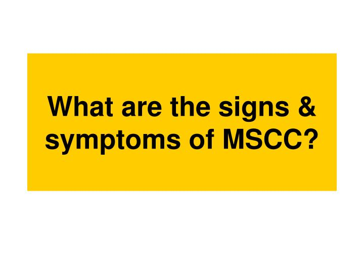 What are the signs & symptoms of MSCC?