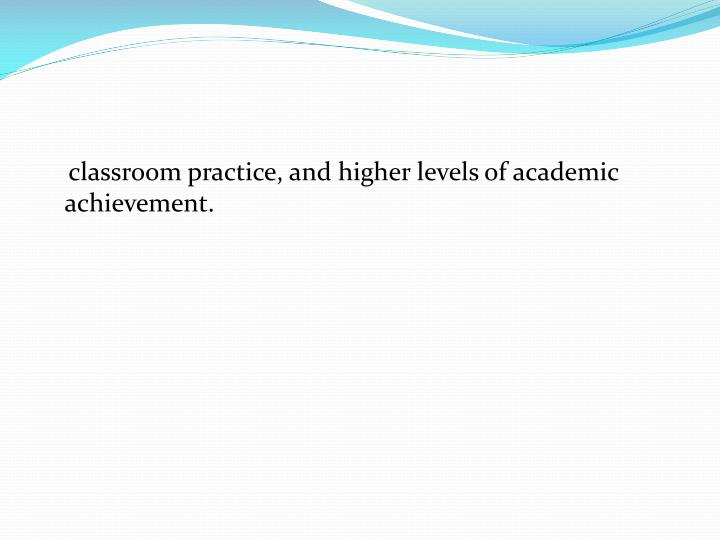 classroom practice, and higher levels of academic achievement.