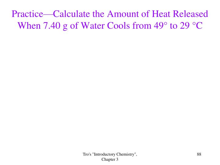 Practice—Calculate the Amount of Heat Released When 7.40 g of Water Cools from 49° to 29 °C