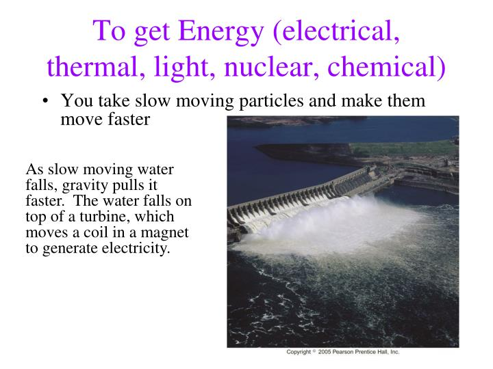 To get Energy (electrical, thermal, light, nuclear, chemical)