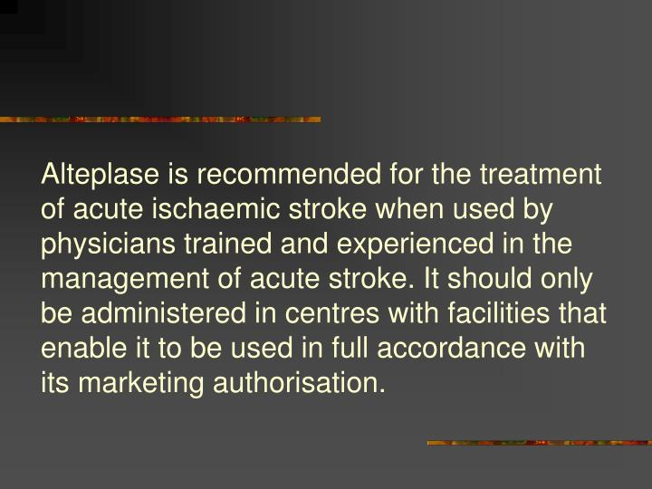 Alteplase is recommended for the treatment of acute ischaemic stroke when used by physicians trained and experienced in the management of acute stroke. It should only be administered in centres with facilities that enable it to be used in full accordance with its marketing authorisation.
