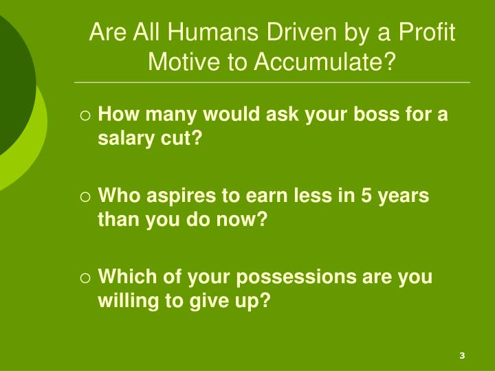 Are all humans driven by a profit motive to accumulate