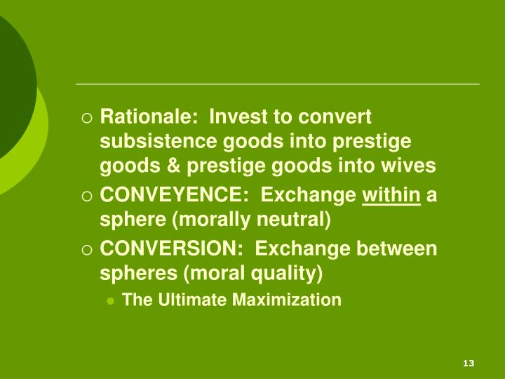 Rationale:  Invest to convert subsistence goods into prestige goods & prestige goods into wives