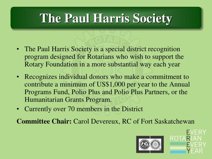 The Paul Harris Society is a special district recognition program designed for Rotarians who wish to support the Rotary Foundation in a more substantial way each year