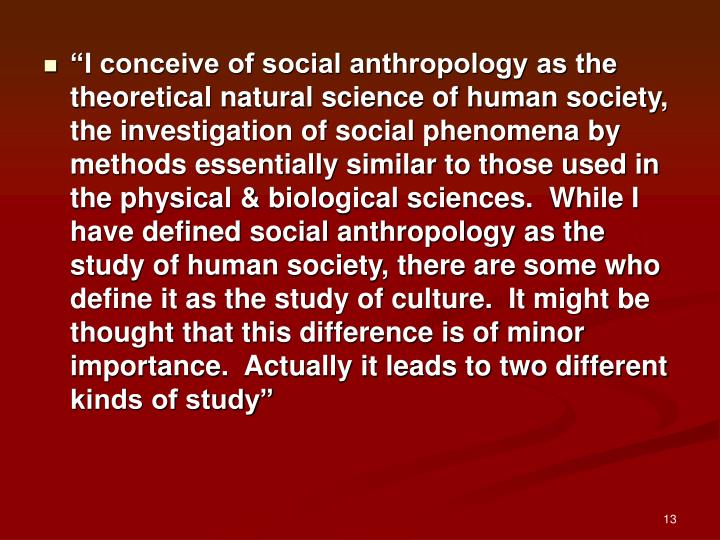"""I conceive of social anthropology as the theoretical natural science of human society, the investigation of social phenomena by methods essentially similar to those used in the physical & biological sciences.  While I have defined social anthropology as the study of human society, there are some who define it as the study of culture.  It might be thought that this difference is of minor importance.  Actually it leads to two different kinds of study"""