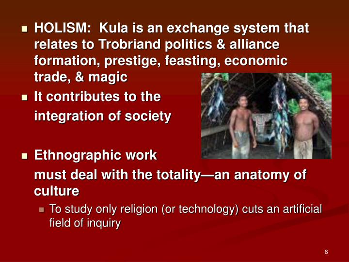 HOLISM:  Kula is an exchange system that relates to Trobriand politics & alliance formation, prestige, feasting, economic trade, & magic