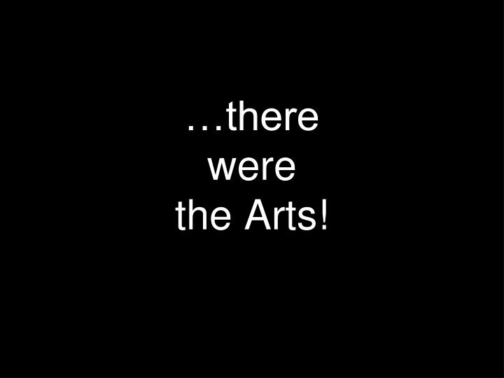 There were the arts