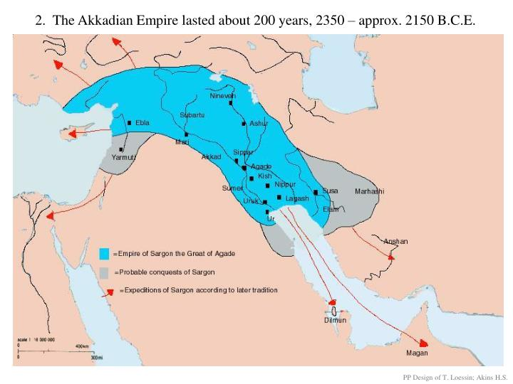 2.  The Akkadian Empire lasted about 200 years, 2350 – approx. 2150 B.C.E.