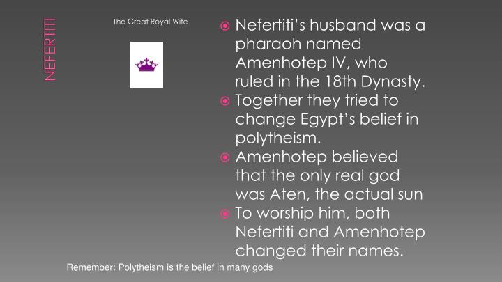 Nefertiti's husband was a pharaoh named Amenhotep IV, who ruled in the 18th Dynasty.