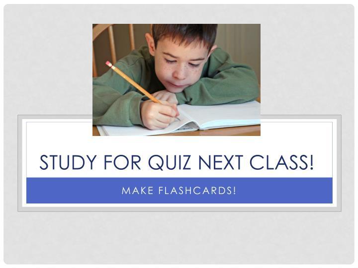STUDY FOR QUIZ NEXT CLASS!