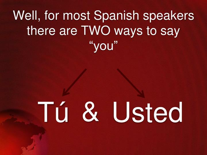 Well for most spanish speakers there are two ways to say you