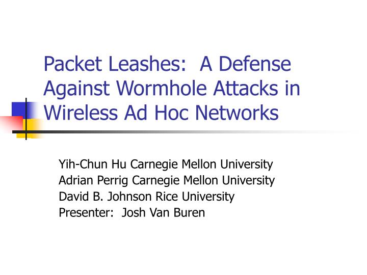 Packet leashes a defense against wormhole attacks in wireless ad hoc networks