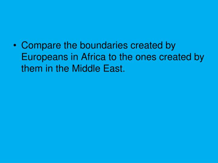 Compare the boundaries created by Europeans in Africa to the ones created by them in the Middle East.