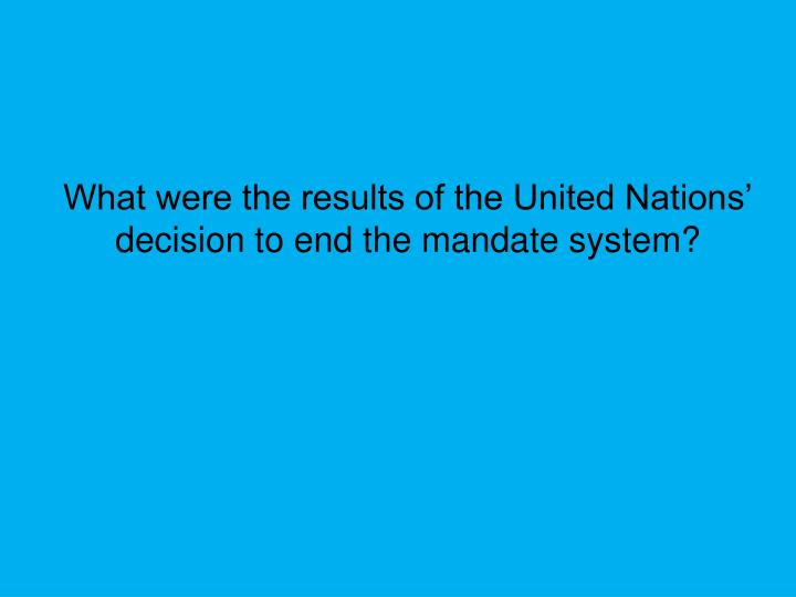 What were the results of the United Nations' decision to end the mandate system?