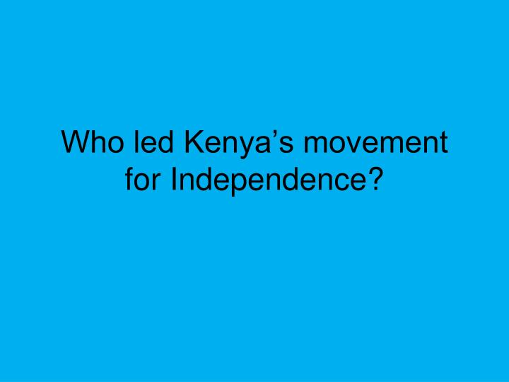 Who led Kenya's movement for Independence?