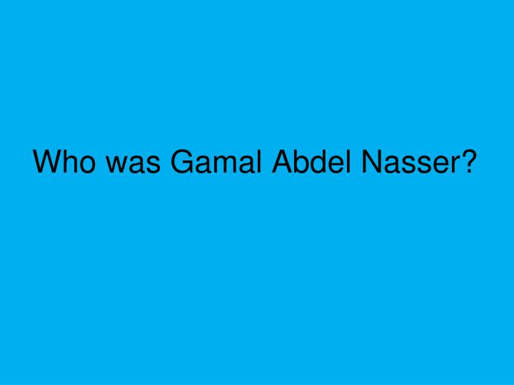 Who was Gamal Abdel Nasser?