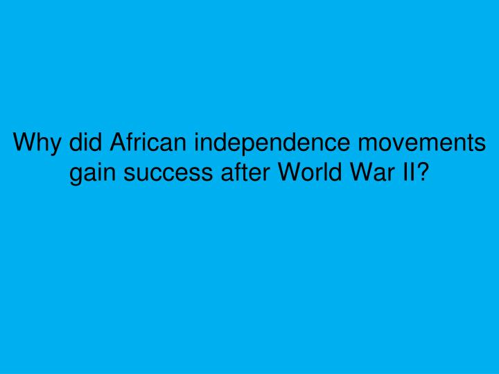 Why did African independence movements gain success after World War II?