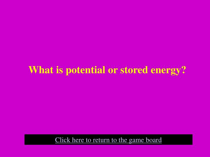 What is potential or stored energy?